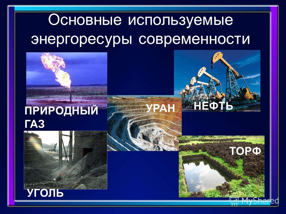 Основные используемые энергоресуры современности УГОЛЬ УРАН НЕФТЬ ПРИРОДНЫЙ ГАЗ ТОРФ