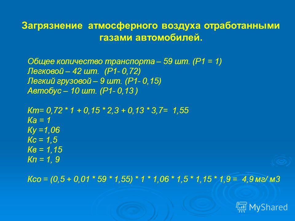 Загрязнение атмосферного воздуха отработанными газами автомобилей. Общее количество транспорта – 59 шт. (Р1 = 1) Легковой – 42 шт. (P1- 0,72) Легкий грузовой – 9 шт. (P1- 0,15) Автобус – 10 шт. (P1- 0,13 ) Кт= 0,72 * 1 + 0,15 * 2,3 + 0,13 * 3,7= 1,55