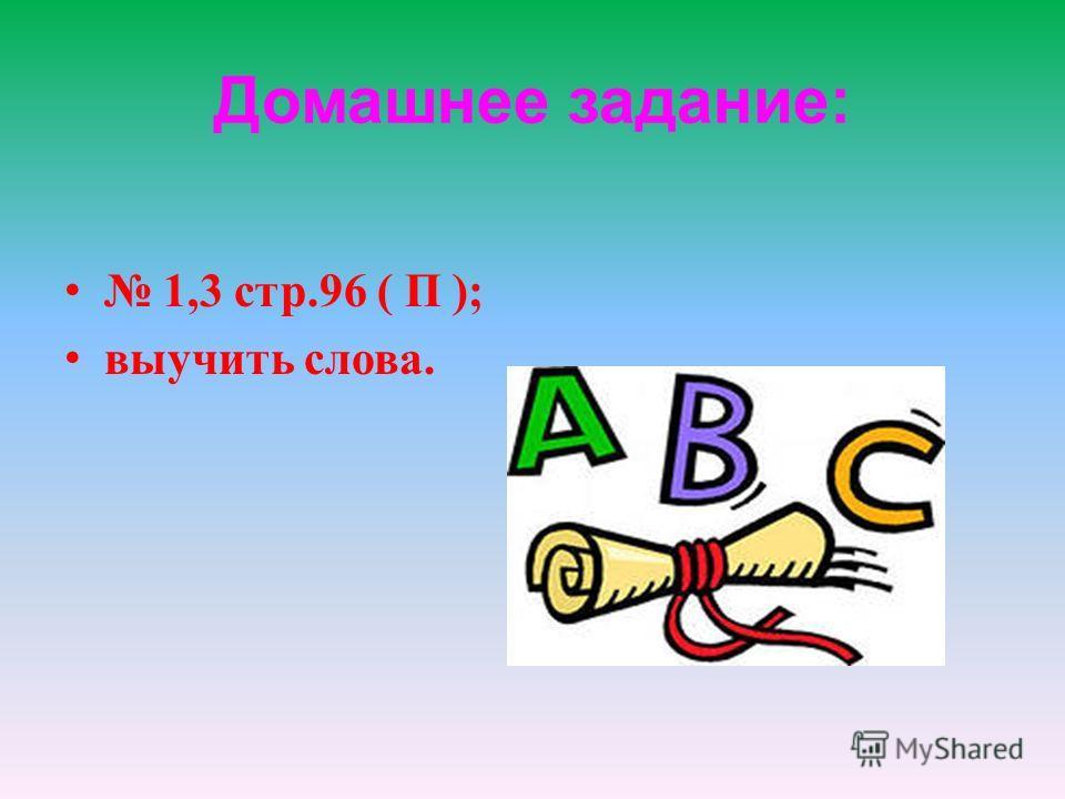 Домашнее задание: 1,3 стр.96 ( П ); выучить слова.