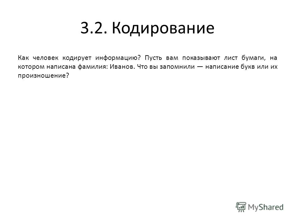 3.2. Кодирование Как человек кодирует информацию? Пусть вам показывают лист бумаги, на котором написана фамилия: Иванов. Что вы запомнили написание букв или их произношение?