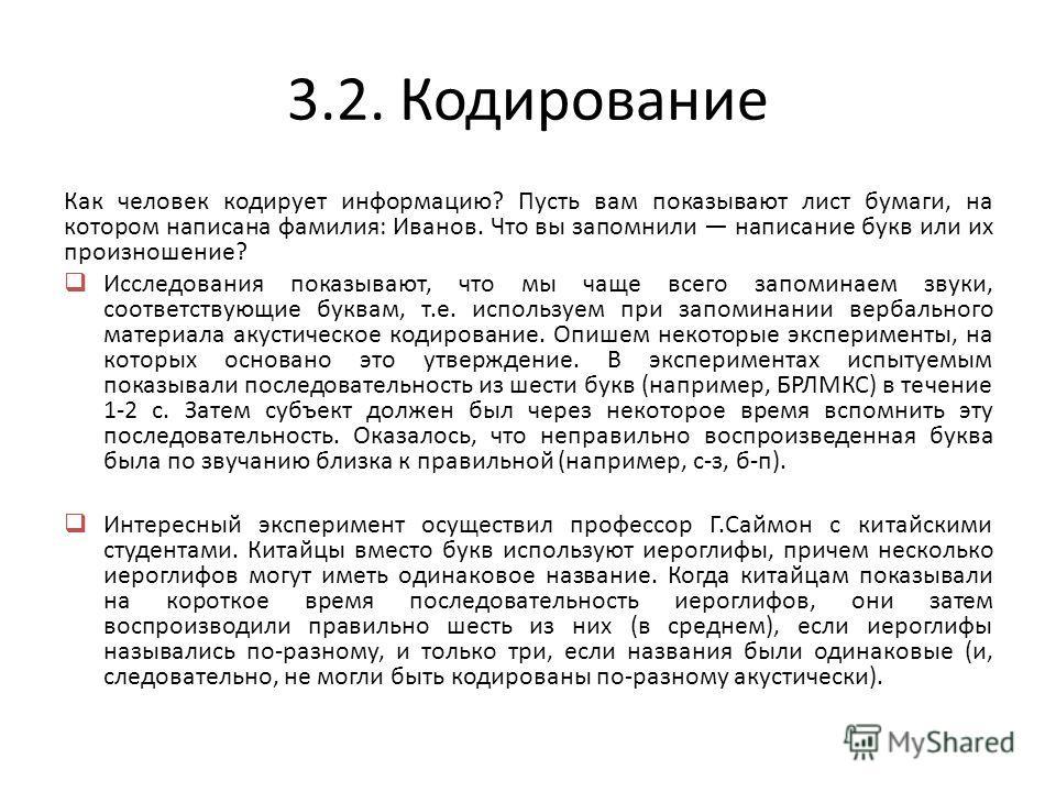 3.2. Кодирование Как человек кодирует информацию? Пусть вам показывают лист бумаги, на котором написана фамилия: Иванов. Что вы запомнили написание букв или их произношение? Исследования показывают, что мы чаще всего запоминаем звуки, соответствующие