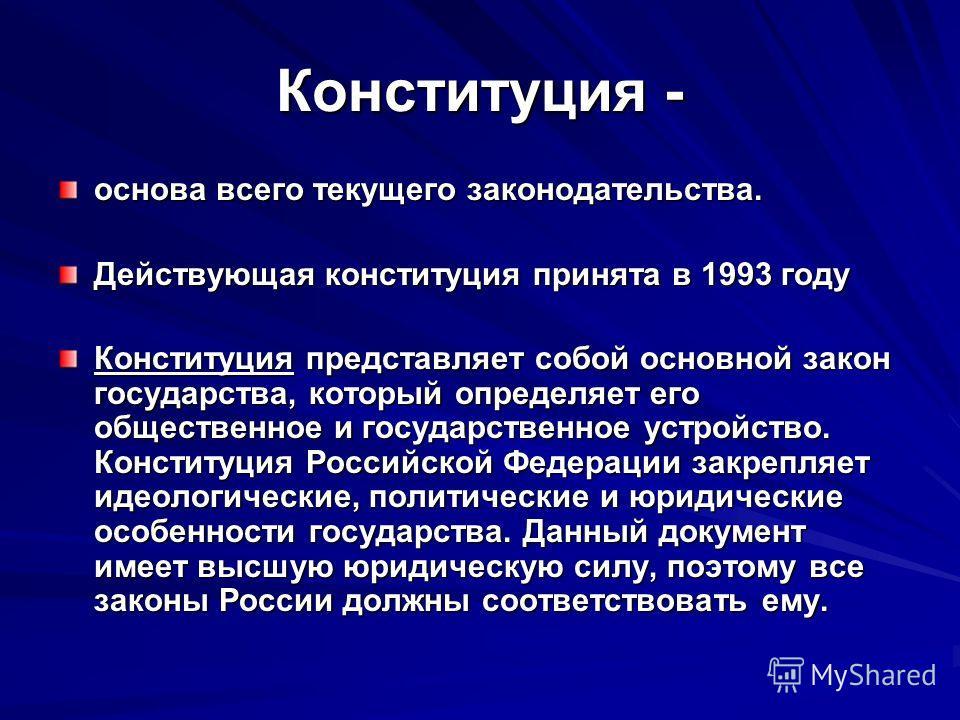 Конституция - основа всего текущего законодательства. Действующая конституция принята в 1993 году Конституция представляет собой основной закон государства, который определяет его общественное и государственное устройство. Конституция Российской Феде