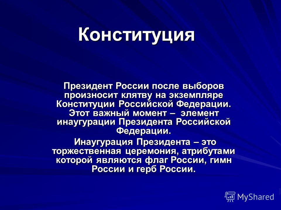 Конституция Президент России после выборов произносит клятву на экземпляре Конституции Российской Федерации. Этот важный момент – элемент инаугурации Президента Российской Федерации. Инаугурация Президента – это торжественная церемония, атрибутами ко