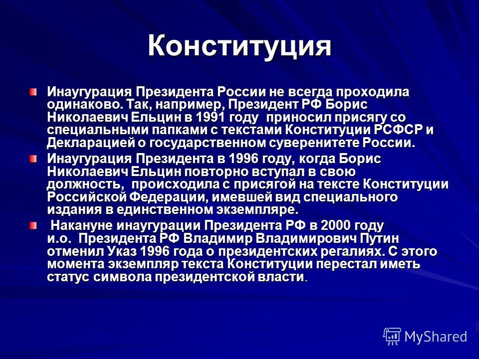 Конституция Инаугурация Президента России не всегда проходила одинаково. Так, например, Президент РФ Борис Николаевич Ельцин в 1991 году приносил присягу со специальными папками с текстами Конституции РСФСР и Декларацией о государственном суверенитет