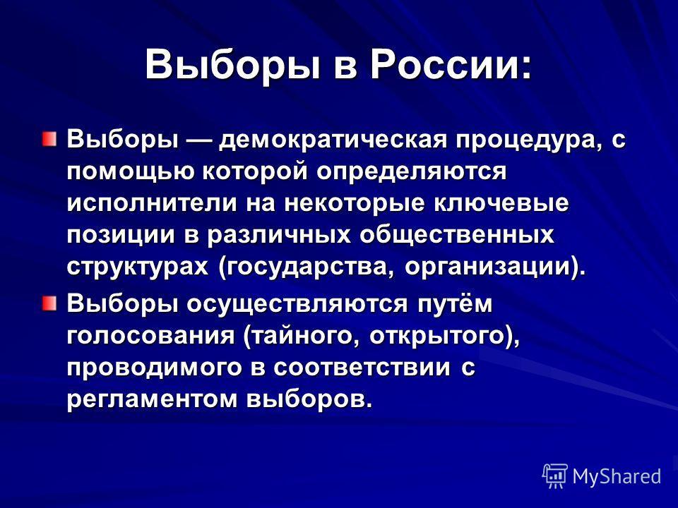 Выборы в России: Выборы демократическая процедура, с помощью которой определяются исполнители на некоторые ключевые позиции в различных общественных структурах (государства, организации). Выборы осуществляются путём голосования (тайного, открытого),