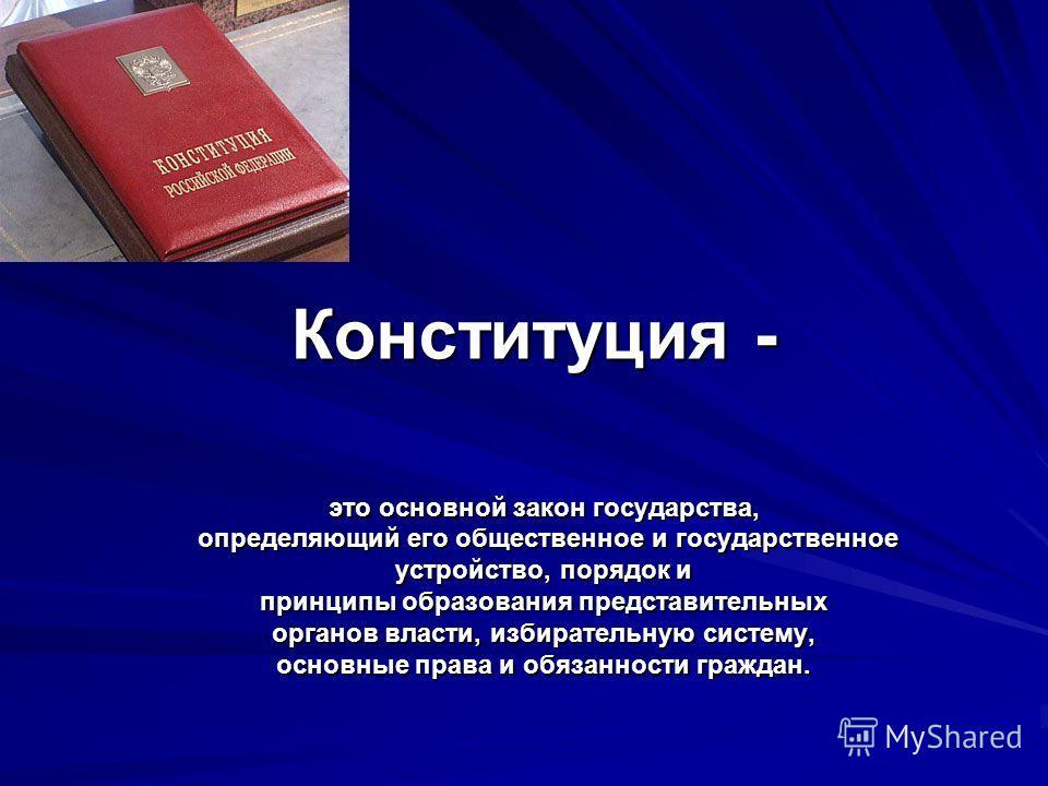 Конституция - это основной закон государства, определяющий его общественное и государственное определяющий его общественное и государственное устройство, порядок и принципы образования представительных органов власти, избирательную систему, основные
