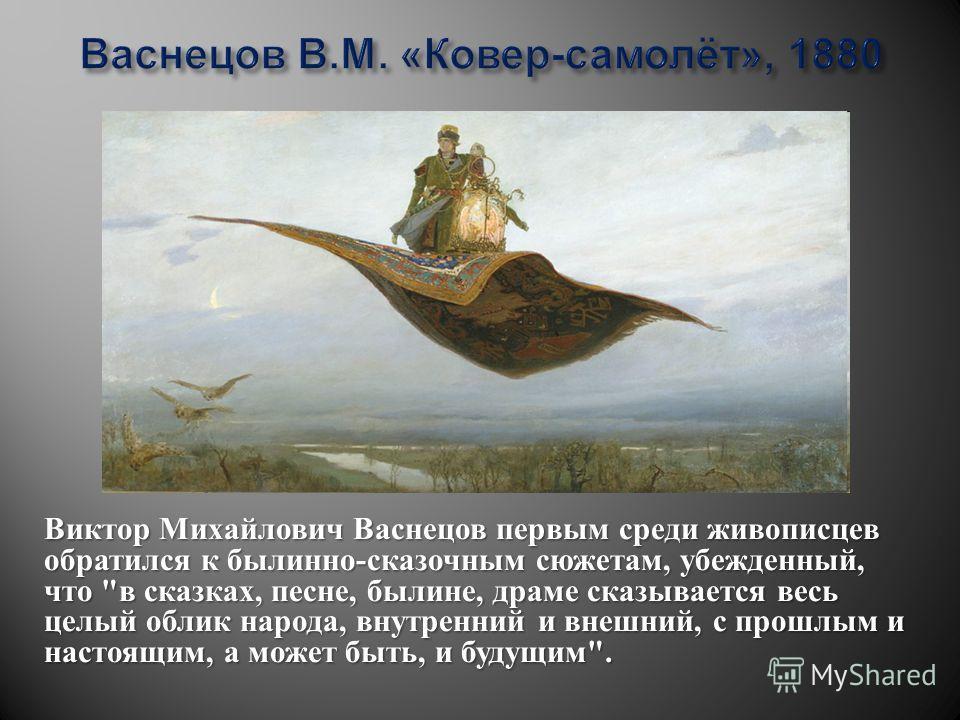 Виктор Михайлович Васнецов первым среди живописцев обратился к былинно-сказочным сюжетам, убежденный, что в сказках, песне, былине, драме сказывается весь целый облик народа, внутренний и внешний, с прошлым и настоящим, а может быть, и будущим.