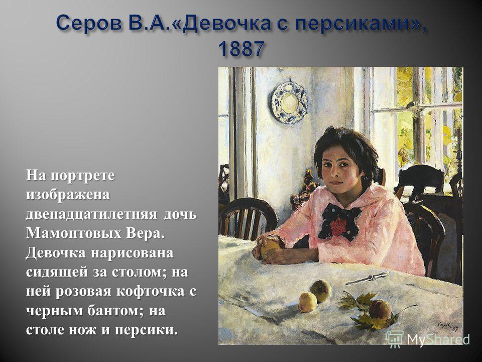 На портрете изображена двенадцатилетняя дочь Мамонтовых Вера. Девочка нарисована сидящей за столом; на ней розовая кофточка с черным бантом; на столе нож и персики.