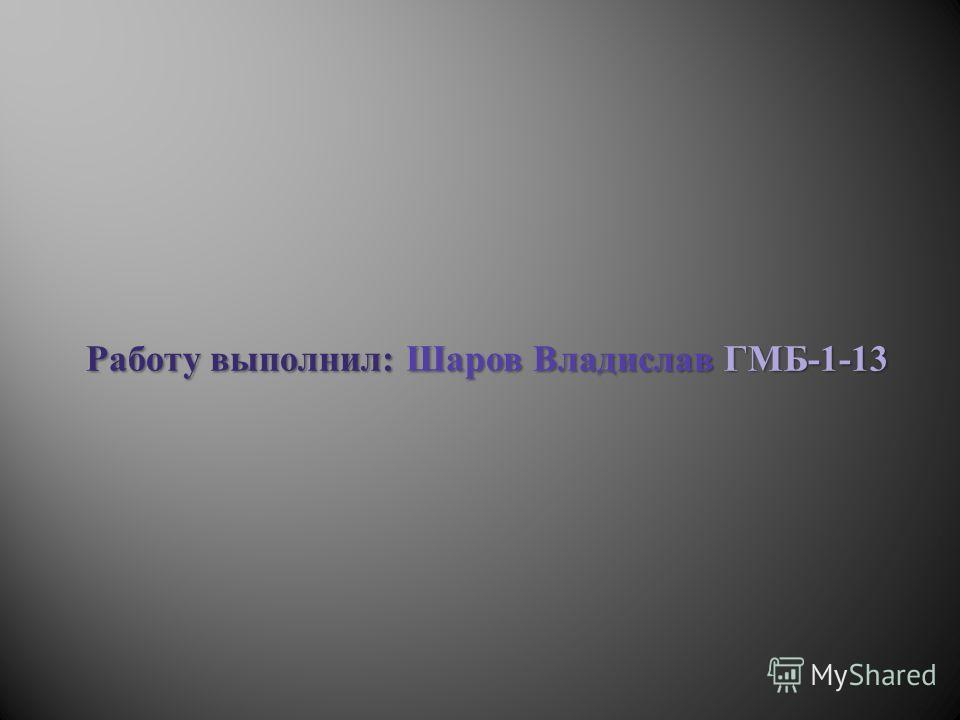 Работу выполнил: Шаров Владислав ГМБ-1-13