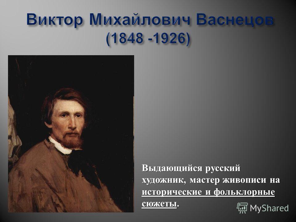 Выдающийся русский художник, мастер живописи на исторические и фольклорные сюжеты.