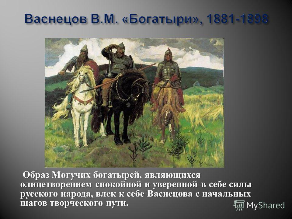 Образ Могучих богатырей, являющихся олицетворением спокойной и уверенной в себе силы русского народа, влек к себе Васнецова с начальных шагов творческого пути.