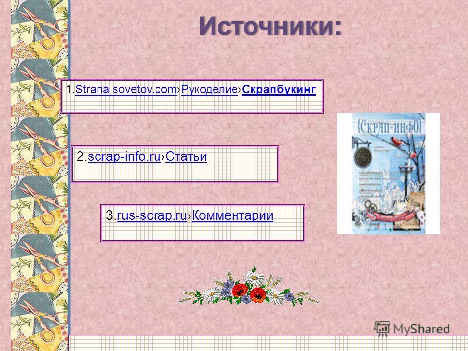 1.Strana sovetov.comРукоделиеСкрапбукингStrana sovetov.comРукоделиеСкрапбукинг 2.scrap-info.ruСтатьиscrap-info.ruСтатьи 3.rus-scrap.ruКомментарииrus-scrap.ruКомментарииИсточники: