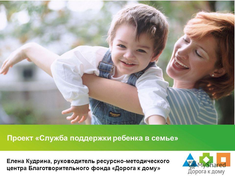 Проект «Служба поддержки ребенка в семье» Елена Кудрина, руководитель ресурсно-методического центра Благотворительного фонда «Дорога к дому»