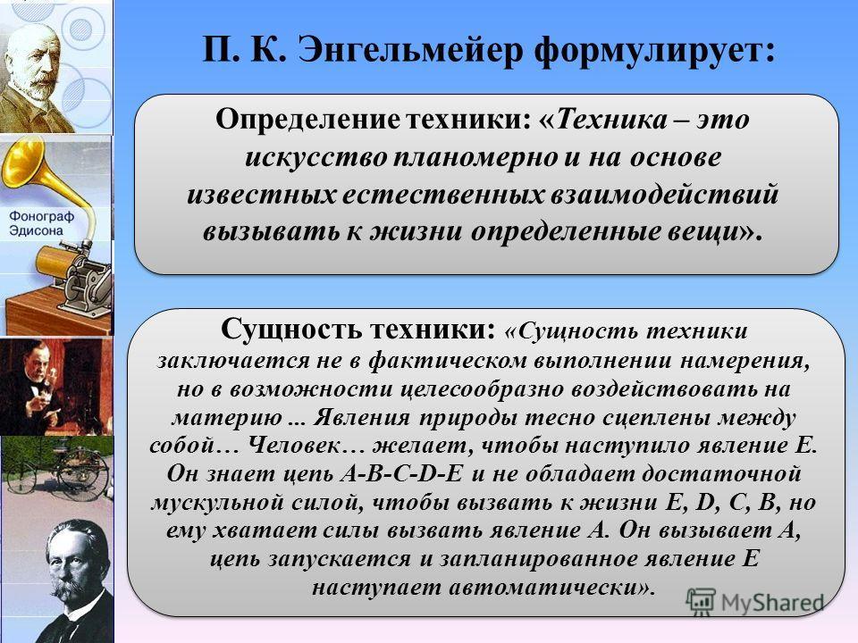 П. К. Энгельмейер формулирует: Определение техники: «Техника – это искусство планомерно и на основе известных естественных взаимодействий вызывать к жизни определенные вещи». Сущность техники: «Сущность техники заключается не в фактическом выполнении