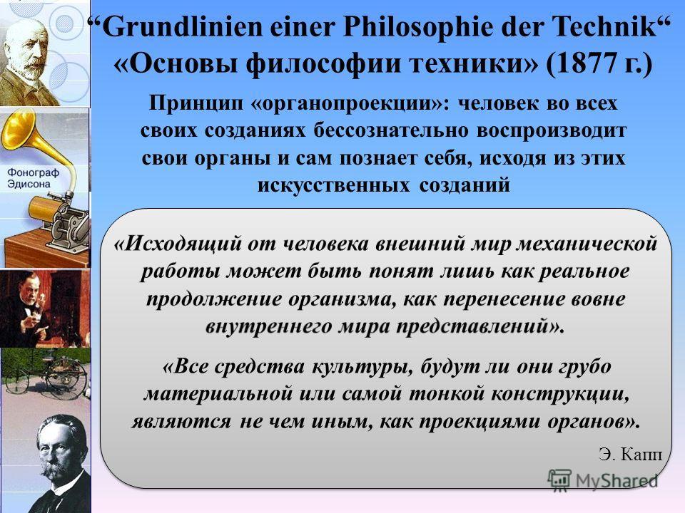 Grundlinien einer Philosophie der Technik «Основы философии техники» (1877 г.) «Все средства культуры, будут ли они грубо материальной или самой тонкой конструкции, являются не чем иным, как проекциями органов». Принцип «органопроекции»: человек во в
