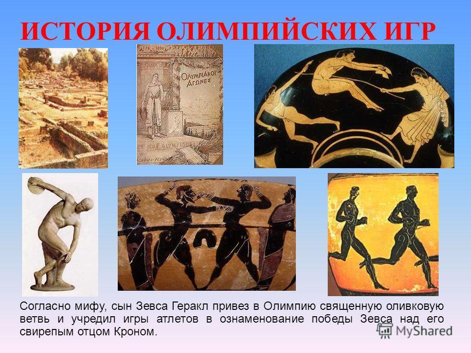 ИСТОРИЯ ОЛИМПИЙСКИХ ИГР Согласно мифу, сын Зевса Геракл привез в Олимпию священную оливковую ветвь и учредил игры атлетов в ознаменование победы Зевса над его свирепым отцом Кроном.