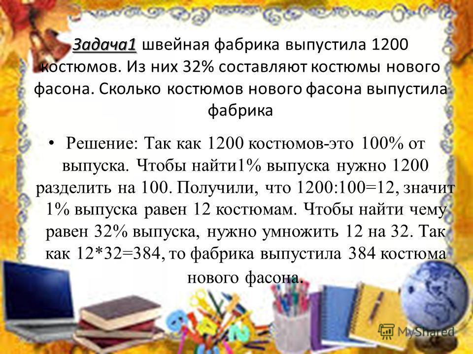 Задача1 Задача1 швейная фабрика выпустила 1200 костюмов. Из них 32% составляют костюмы нового фасона. Сколько костюмов нового фасона выпустила фабрика Решение: Так как 1200 костюмов-это 100% от выпуска. Чтобы найти1% выпуска нужно 1200 разделить на 1