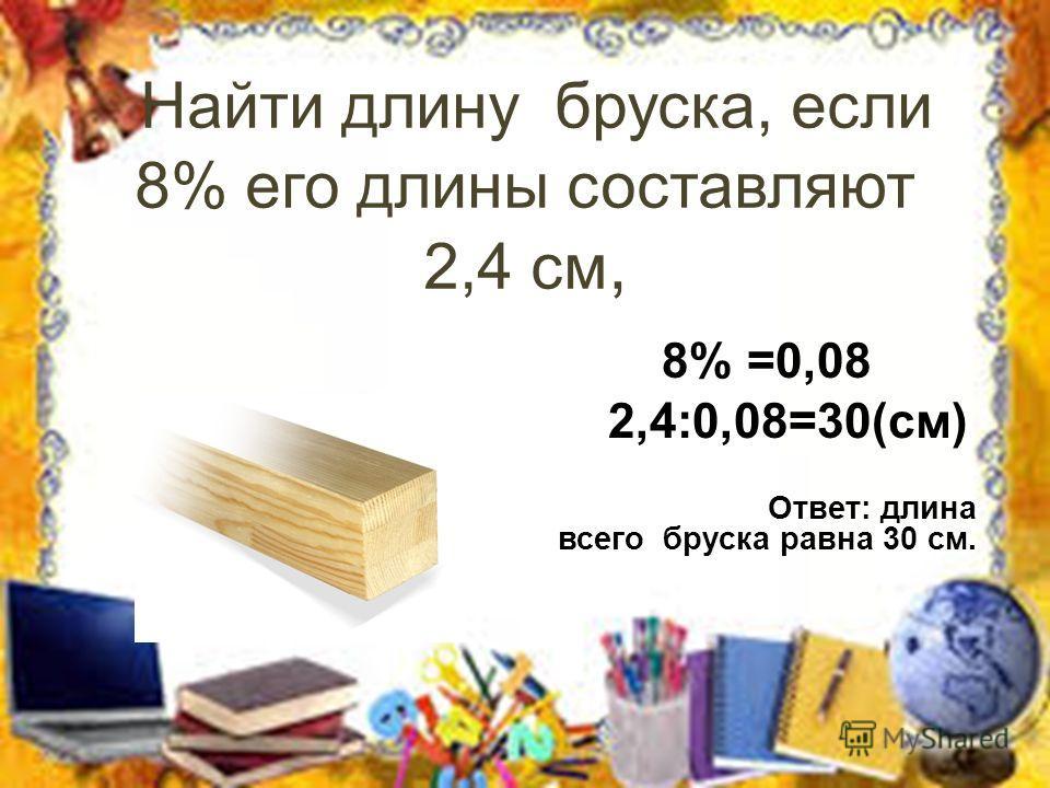 Найти длину бруска, если 8% его длины составляют 2,4 см, 8% =0,08 2,4:0,08=30(см) Ответ: длина всего бруска равна 30 см.
