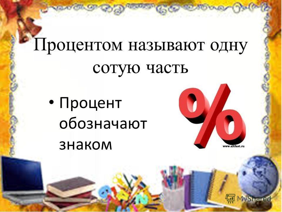 Процентом называют одну сотую часть Процент обозначают знаком