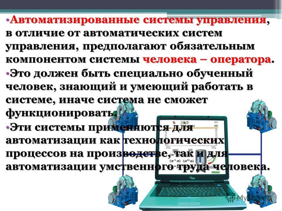 Автоматизированные системы управления, в отличие от автоматических систем управления, предполагают обязательным компонентом системы человека – оператора.Автоматизированные системы управления, в отличие от автоматических систем управления, предполагаю