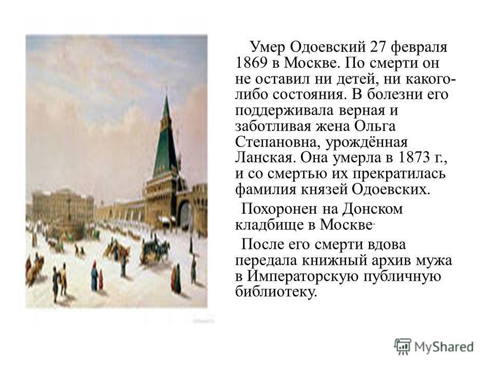 Умер Одоевский 27 февраля 1869 в Москве. По смерти он не оставил ни детей, ни какого- либо состояния. В болезни его поддерживала верная и заботливая жена Ольга Степановна, урождённая Ланская. Она умерла в 1873 г., и со смертью их прекратилась фамилия