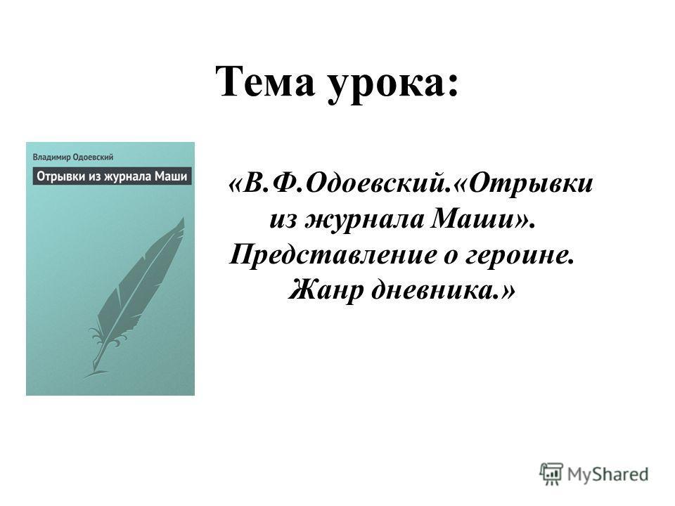 Тема урока: «В.Ф.Одоевский.«Отрывки из журнала Маши». Представление о героине. Жанр дневника.»