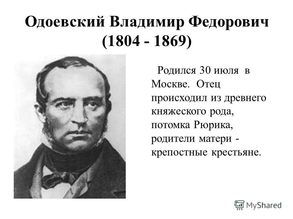 Родился 30 июля в Москве. Отец происходил из древнего княжеского рода, потомка Рюрика, родители матери - крепостные крестьяне. Одоевский Владимир Федорович (1804 - 1869)