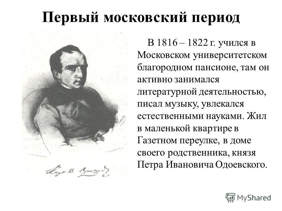 Первый московский период В 1816 – 1822 г. учился в Московском университетском благородном пансионе, там он активно занимался литературной деятельностью, писал музыку, увлекался естественными науками. Жил в маленькой квартире в Газетном переулке, в до