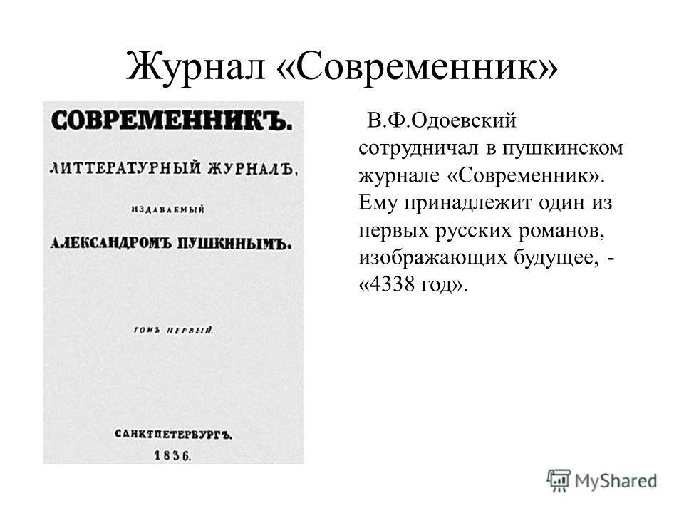 Журнал «Современник» В.Ф.Одоевский сотрудничал в пушкинском журнале «Современник». Ему принадлежит один из первых русских романов, изображающих будущее, - «4338 год».