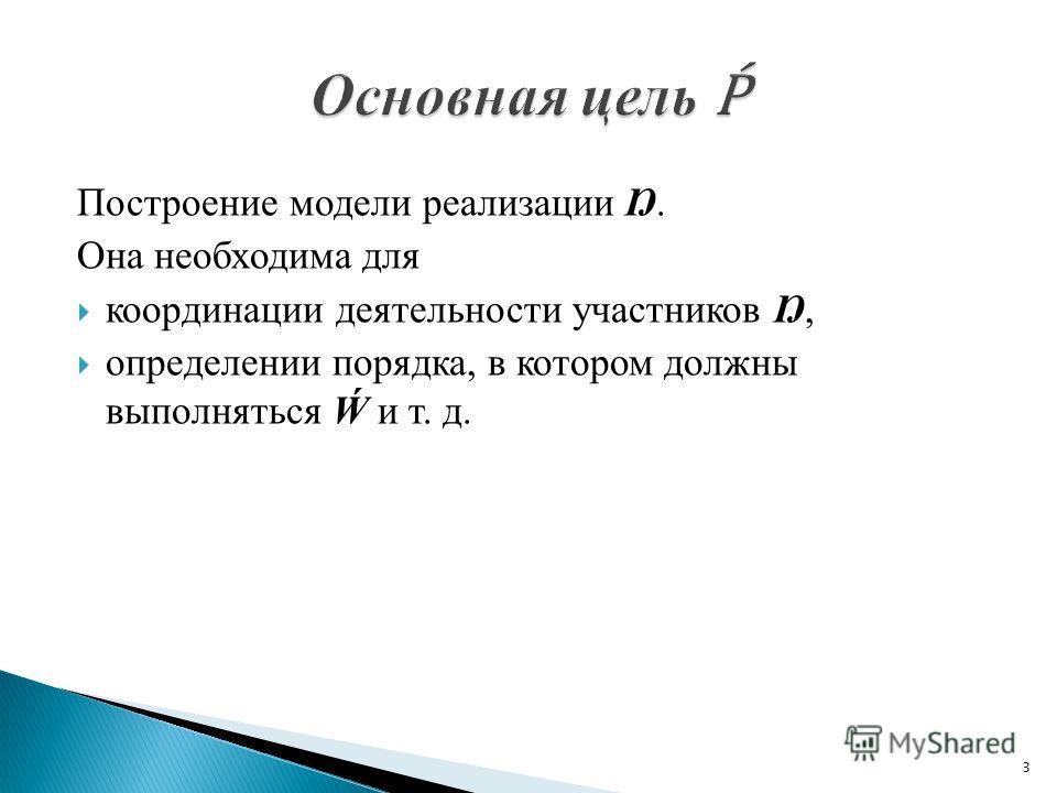 Построение модели рeaлизации Ŋ. Она необходима для координации деятельности участников Ŋ, определении порядка, в котором должны выполняться и т. д. 3