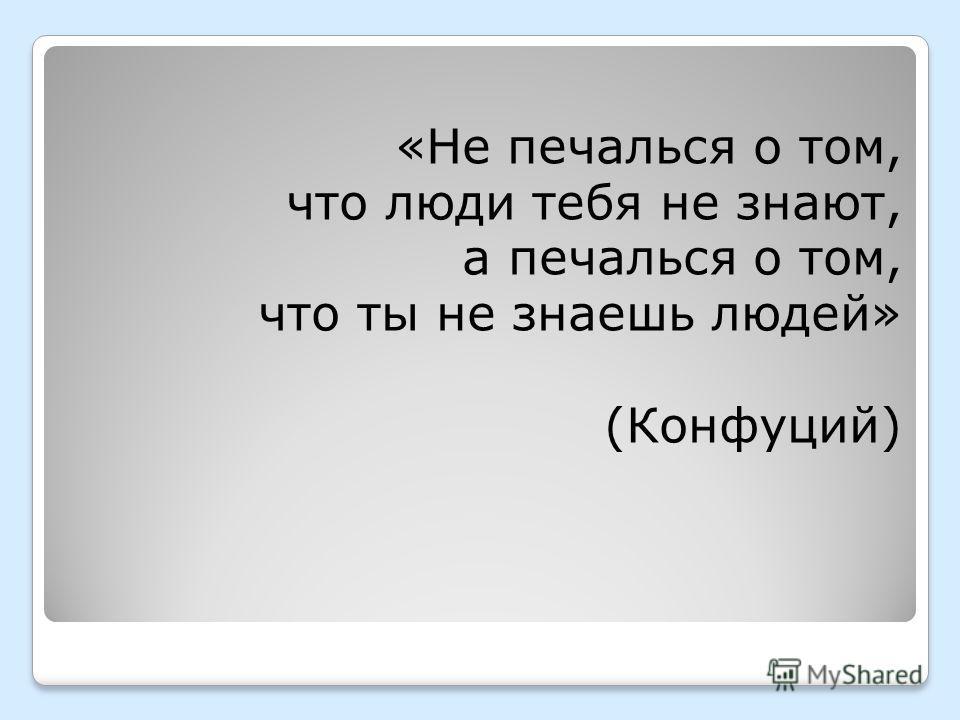 «Не печалься о том, что люди тебя не знают, а печалься о том, что ты не знаешь людей» (Конфуций)