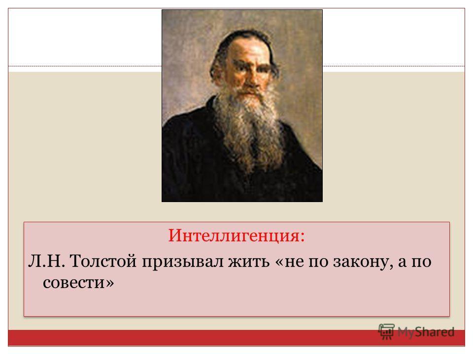 Интеллигенция: Л.Н. Толстой призывал жить «не по закону, а по совести» Интеллигенция: Л.Н. Толстой призывал жить «не по закону, а по совести»