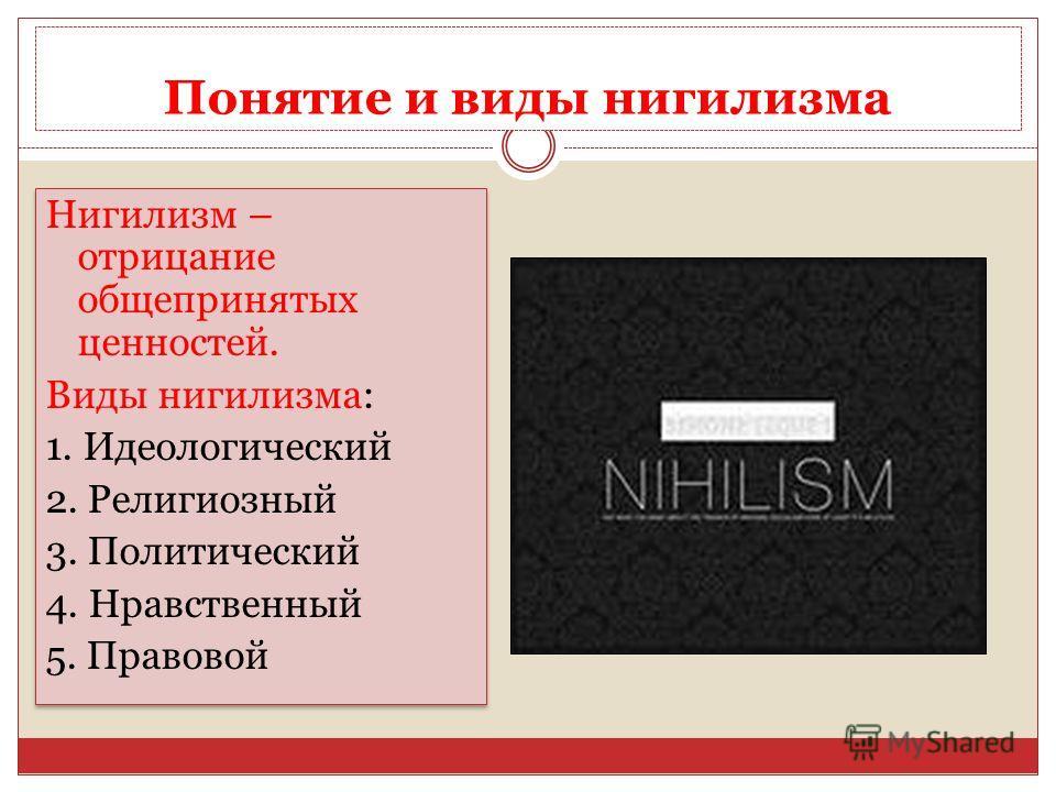 Понятие и виды нигилизма Нигилизм – отрицание общепринятых ценностей. Виды нигилизма: 1. Идеологический 2. Религиозный 3. Политический 4. Нравственный 5. Правовой Нигилизм – отрицание общепринятых ценностей. Виды нигилизма: 1. Идеологический 2. Религ