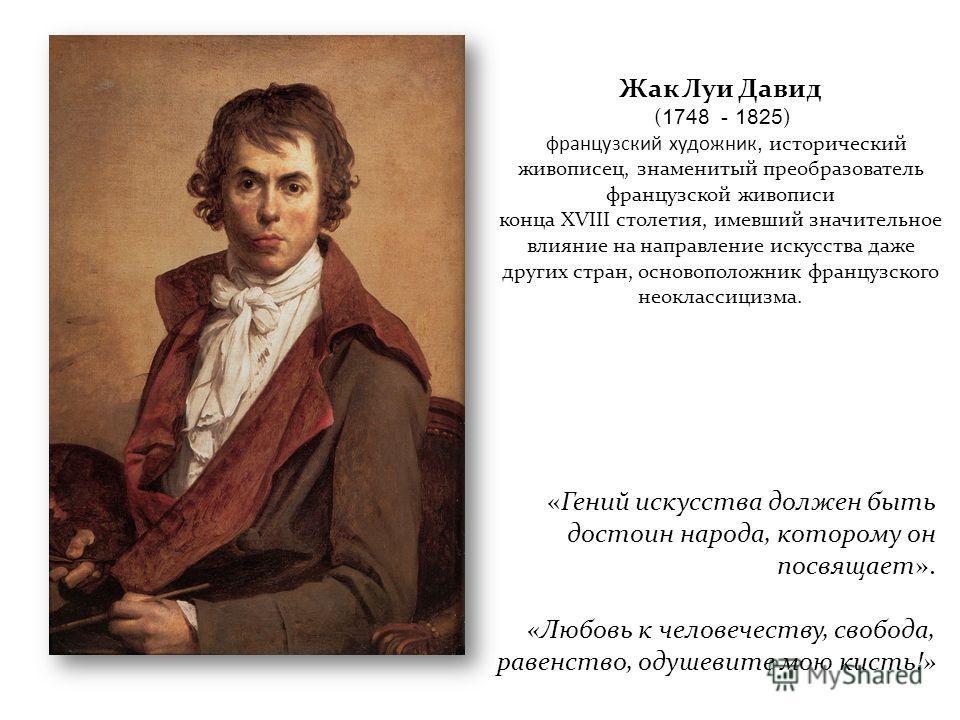 Жак Луи Давид ( 1748 - 1825 ) французский художник, исторический живописец, знаменитый преобразователь французской живописи конца XVIII столетия, имевший значительное влияние на направление искусства даже других стран, основоположник французского нео