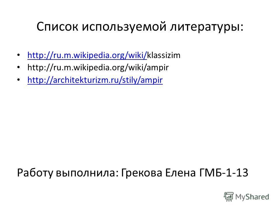 Список используемой литературы: http://ru.m.wikipedia.org/wiki/klassizim http://ru.m.wikipedia.org/wiki/ http://ru.m.wikipedia.org/wiki/ampir http://architekturizm.ru/stily/ampir Работу выполнила: Грекова Елена ГМБ-1-13