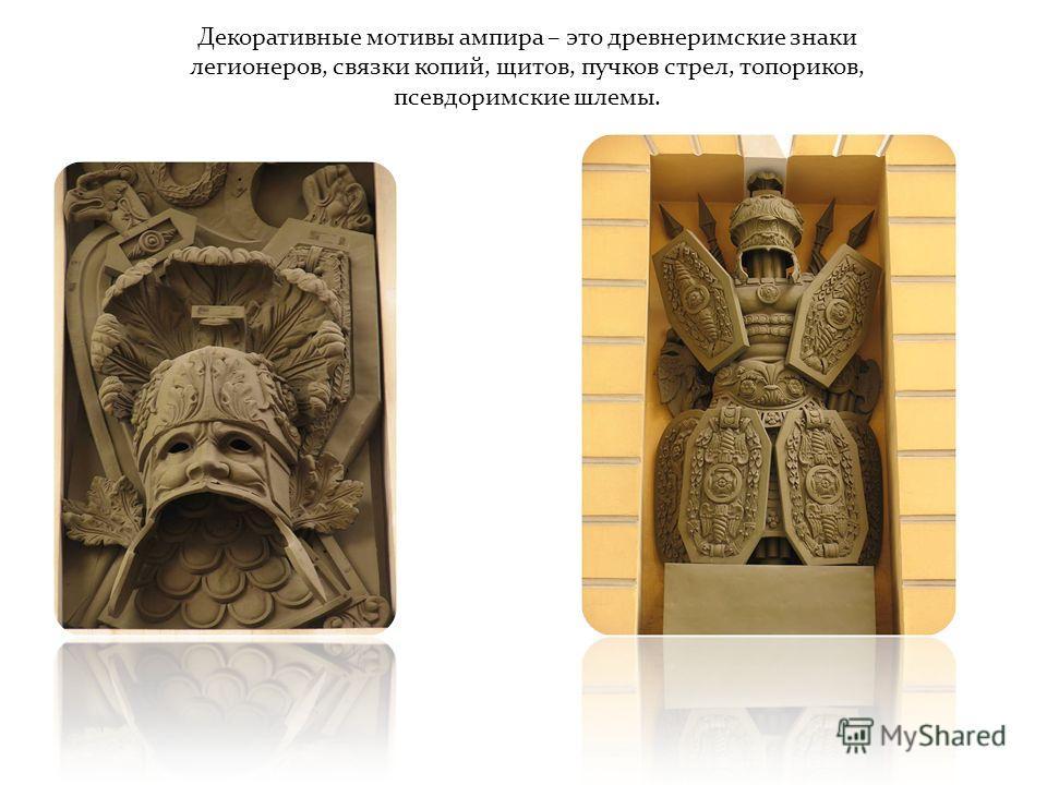 Декоративные мотивы ампира – это древнеримские знаки легионеров, связки копий, щитов, пучков стрел, топориков, псевдоримские шлемы.