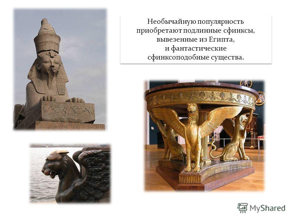 Необычайную популярность приобретают подлинные сфинксы, вывезенные из Египта, и фантастические сфинксоподобные существа.