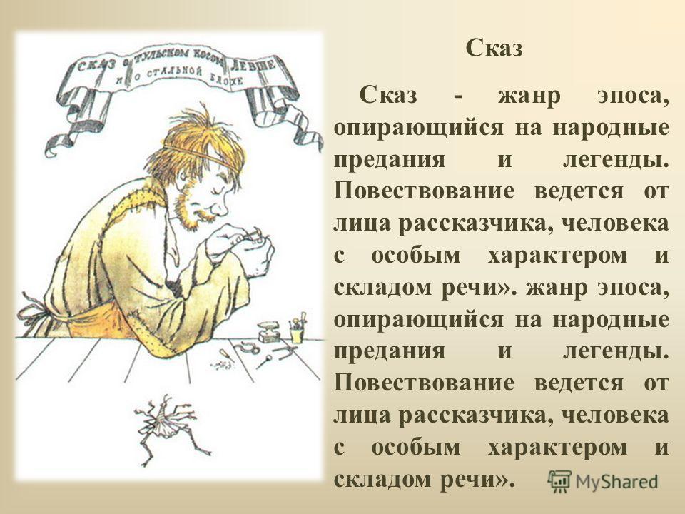 Сказ - жанр эпоса, опирающийся на народные предания и легенды. Повествование ведется от лица рассказчика, человека с особым характером и складом речи». жанр эпоса, опирающийся на народные предания и легенды. Повествование ведется от лица рассказчика