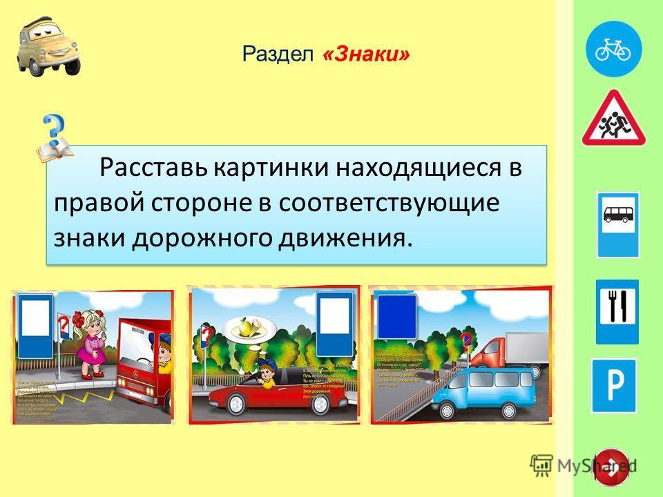 Раздел «Знаки» Расставь картинки находящиеся в правой стороне в соответствующие знаки дорожного движения.
