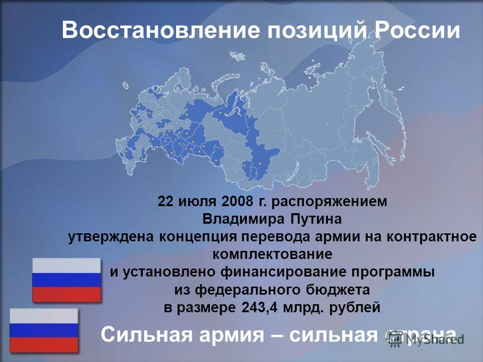 22 июля 2008 г. распоряжением Владимира Путина утверждена концепция перевода армии на контрактное комплектование и установлено финансирование программы из федерального бюджета в размере 243,4 млрд. рублей Сильная армия – сильная страна Восстановление