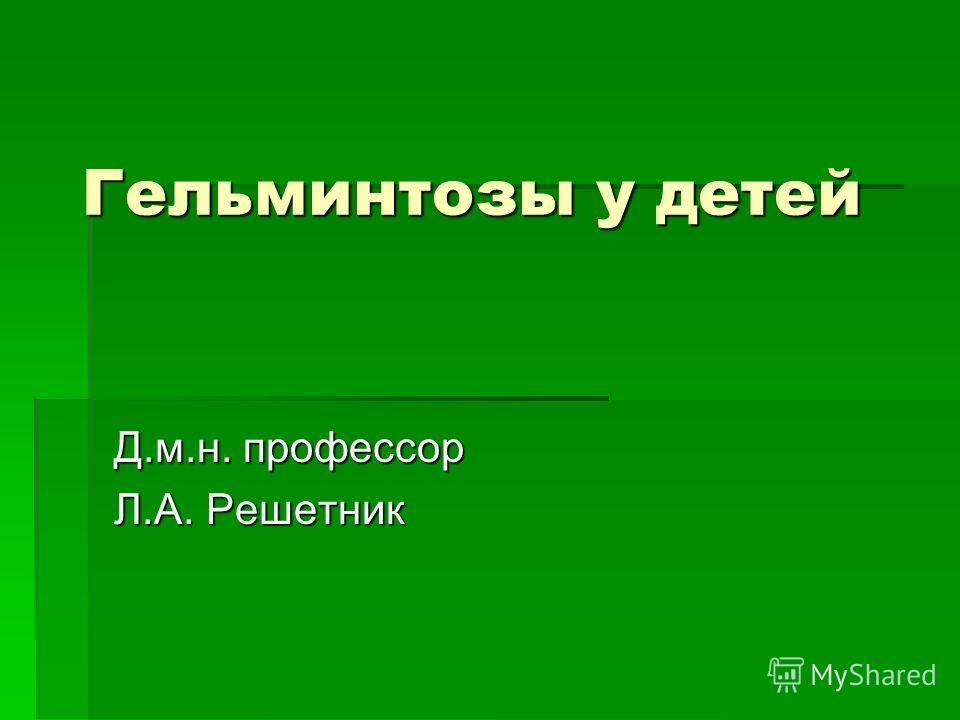 Гельминтозы у детей Д.м.н. профессор Л.А. Решетник