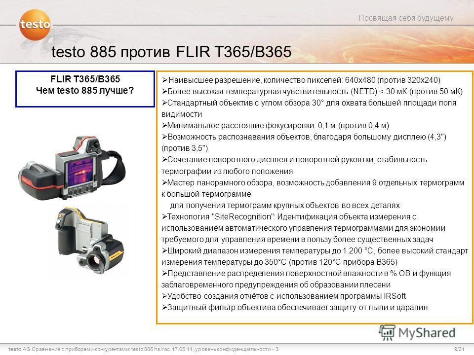 9/21testo AG Посвящая себя будущему Сравнение с приборами-конкурентами: testo 885 hs/roc, 17.05.11, уровень конфиденциальности – 3 testo 885 против FLIR T365/B365 FLIR T365/B365 Чем testo 885 лучше? Наивысшее разрешение, количество пикселей: 640x480