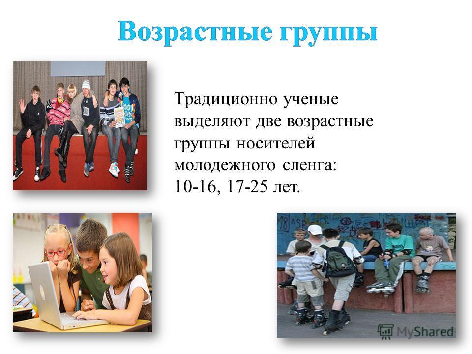 Традиционно ученые выделяют две возрастные группы носителей молодежного сленга: 10-16, 17-25 лет.