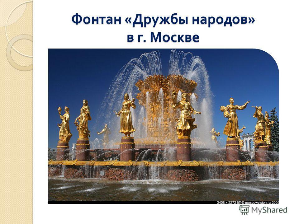 Фонтан « Дружбы народов » в г. Москве Фонтан « Дружбы народов » в г. Москве