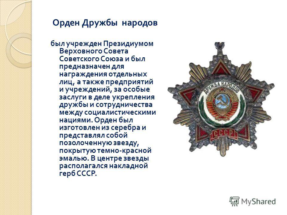 Орден Дружбы народов был учрежден Президиумом Верховного Совета Советского Союза и был предназначен для награждения отдельных лиц, а также предприятий и учреждений, за особые заслуги в деле укрепления дружбы и сотрудничества между социалистическими н