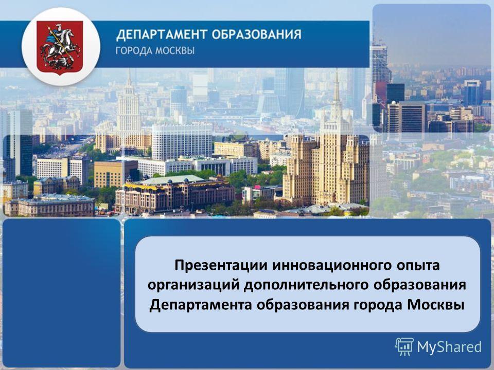 Презентации инновационного опыта организаций дополнительного образования Департамента образования города Москвы