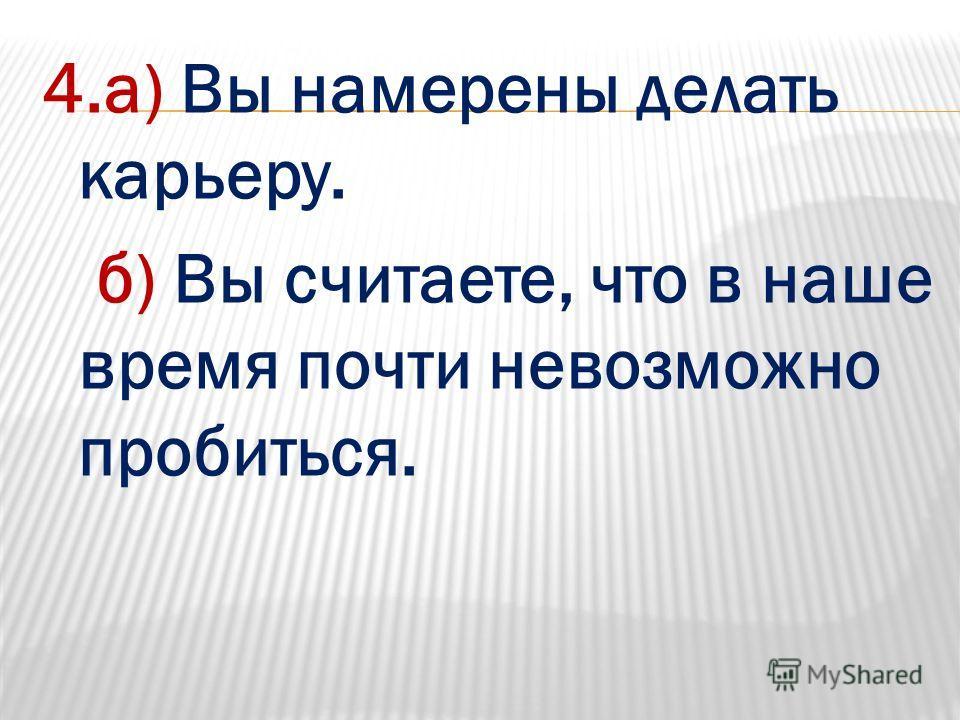 4.а) Вы намерены делать карьеру. б) Вы считаете, что в наше время почти невозможно пробиться.