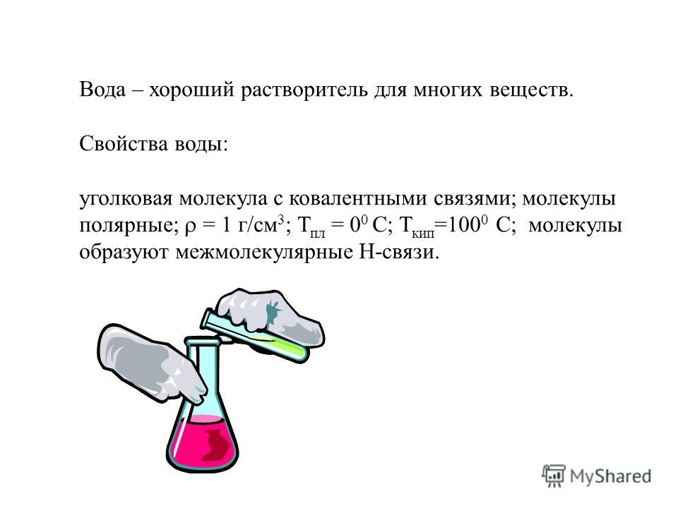 Вода – хороший растворитель для многих веществ. Свойства воды: уголковая молекула с ковалентными связями; молекулы полярные; = 1 г/см 3 ; Т пл = 0 0 С; Т кип =100 0 С; молекулы образуют межмолекулярные Н-связи.