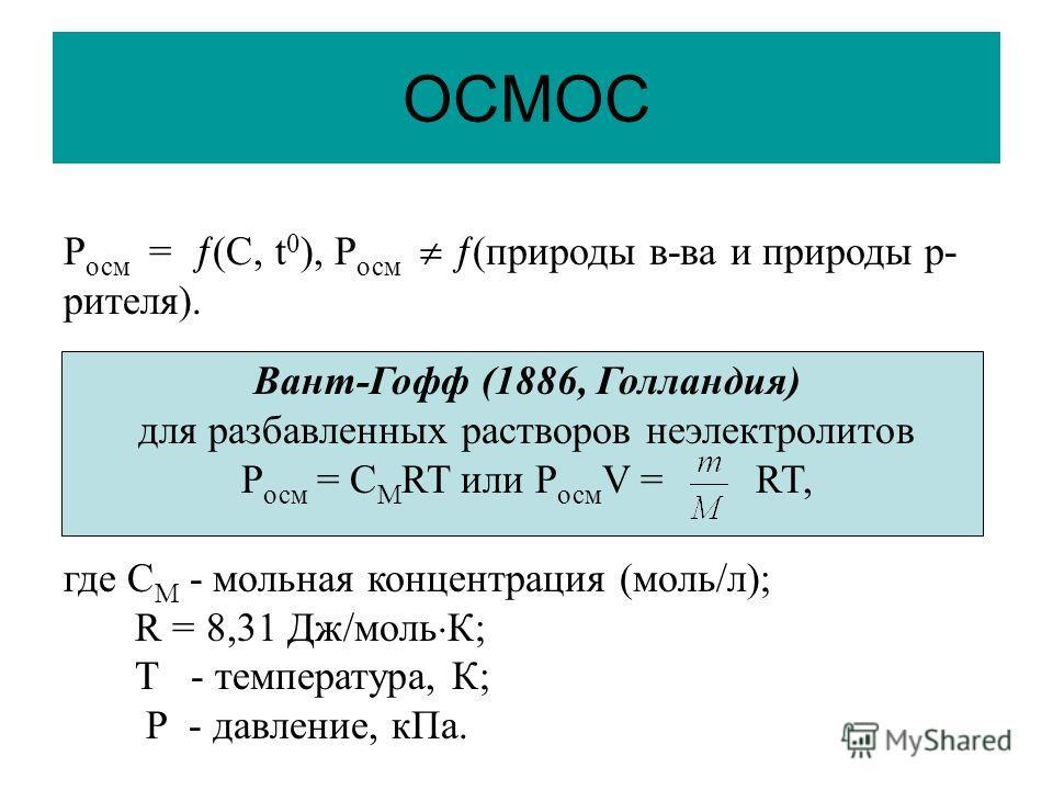 ОСМОС Р осм = (С, t 0 ), Р осм (природы в-ва и природы р- рителя). Вант-Гофф (1886, Голландия) для разбавленных растворов неэлектролитов Р осм = С М RT или Р осм V = RT, где С М - мольная концентрация (моль/л); R = 8,31 Дж/моль К; Т - температура, К;