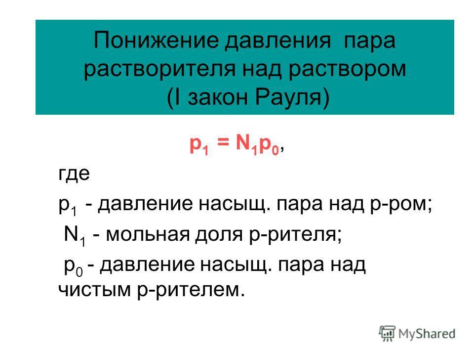 Понижение давления пара растворителя над раствором (I закон Рауля) р 1 = N 1 p 0, где р 1 - давление насыщ. пара над р-ром; N 1 - мольная доля р-рителя; p 0 - давление насыщ. пара над чистым р-рителем.